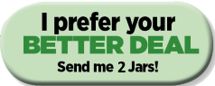 I'd like to try your BETTER DEAL: Send me 2 jars